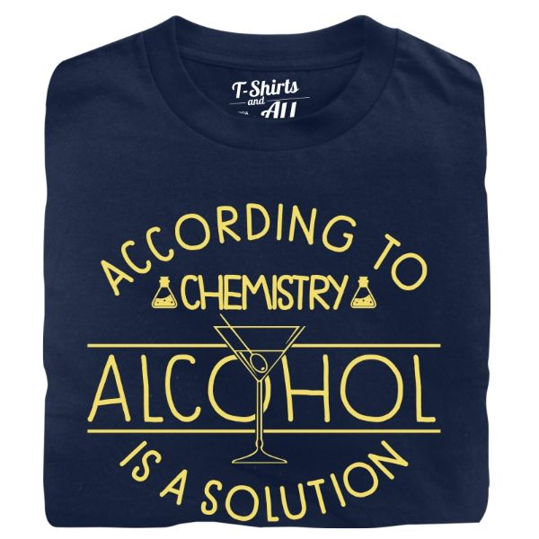 according to chemistry alcohol is a solution navy blue t-shirt